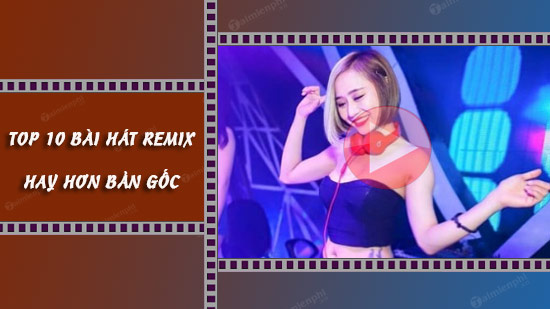 top-10-bai-hat-remix-hay-hon-ban-goc.jpg